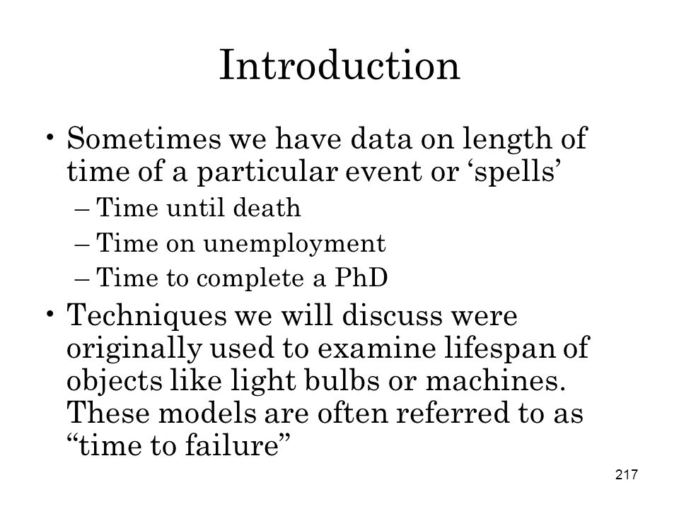217 Introduction Sometimes we have data on length of time of a particular event or 'spells' –Time until death –Time on unemployment –Time to complete a PhD Techniques we will discuss were originally used to examine lifespan of objects like light bulbs or machines.
