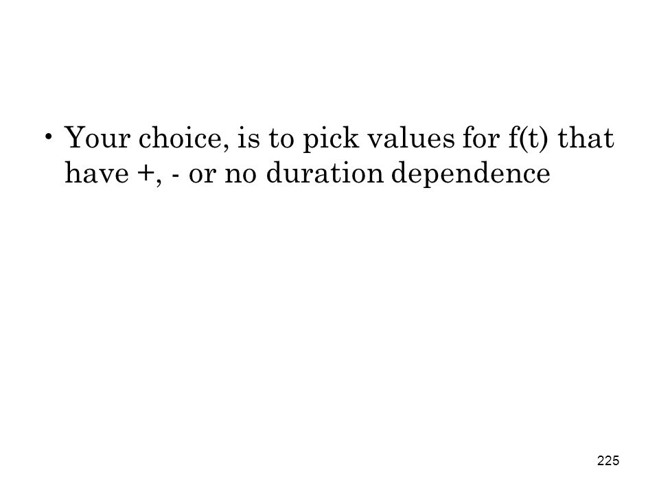 225 Your choice, is to pick values for f(t) that have +, - or no duration dependence