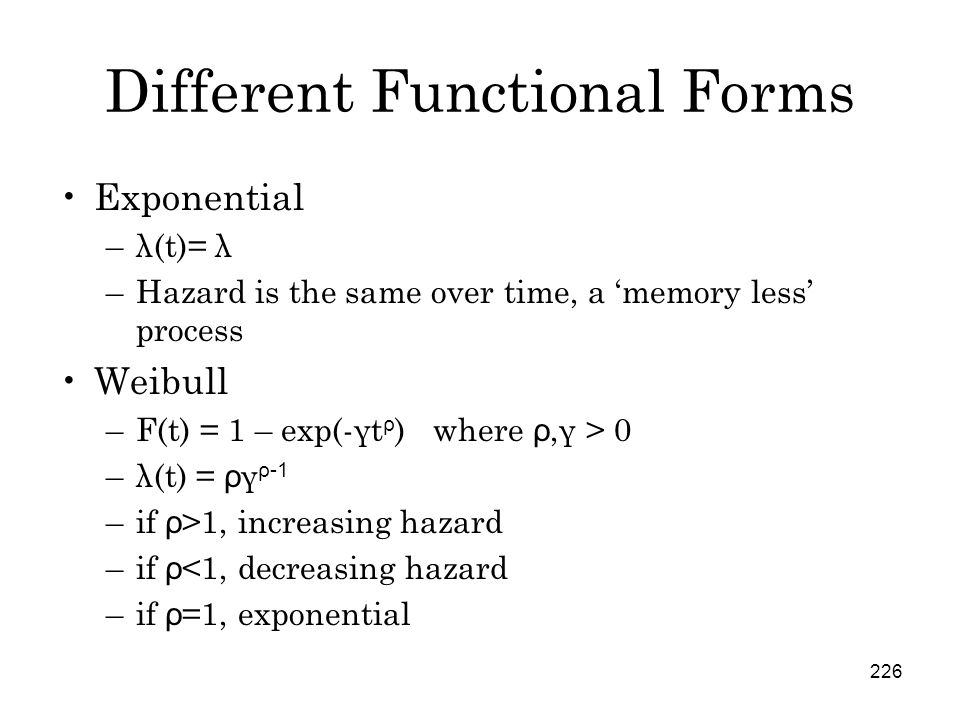 226 Different Functional Forms Exponential –λ(t)= λ –Hazard is the same over time, a 'memory less' process Weibull –F(t) = 1 – exp(-γt ρ ) where ρ,γ > 0 –λ(t) = ρ γ ρ-1 –if ρ >1, increasing hazard –if ρ <1, decreasing hazard –if ρ =1, exponential