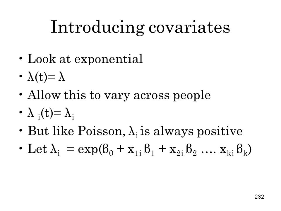 232 Introducing covariates Look at exponential λ(t)= λ Allow this to vary across people λ i (t)= λ i But like Poisson, λ i is always positive Let λ i = exp(β 0 + x 1i β 1 + x 2i β 2 ….