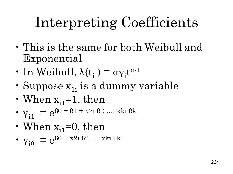 234 Interpreting Coefficients This is the same for both Weibull and Exponential In Weibull, λ(t i ) = αγ i t α-1 Suppose x 1i is a dummy variable When x i1 =1, then γ i1 = e β0 + β1 + x2i β2 ….