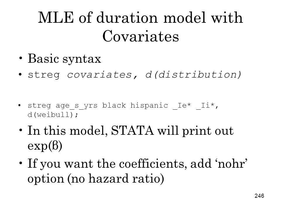246 MLE of duration model with Covariates Basic syntax streg covariates, d(distribution) streg age_s_yrs black hispanic _Ie* _Ii*, d(weibull); In this model, STATA will print out exp(β) If you want the coefficients, add 'nohr' option (no hazard ratio)