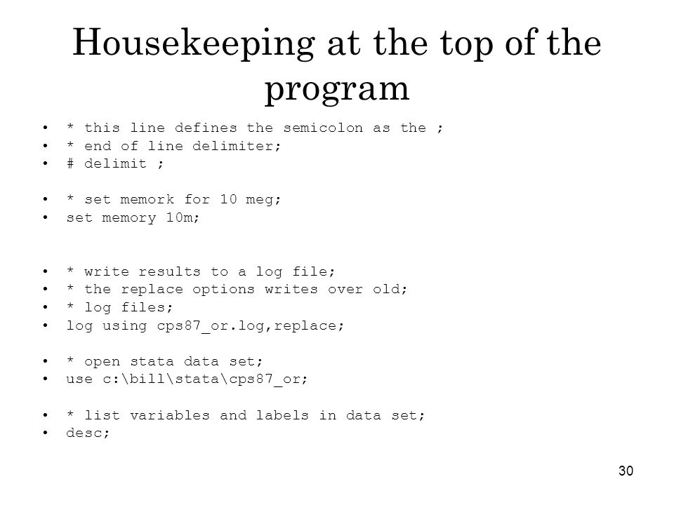 30 Housekeeping at the top of the program * this line defines the semicolon as the ; * end of line delimiter; # delimit ; * set memork for 10 meg; set memory 10m; * write results to a log file; * the replace options writes over old; * log files; log using cps87_or.log,replace; * open stata data set; use c:\bill\stata\cps87_or; * list variables and labels in data set; desc;