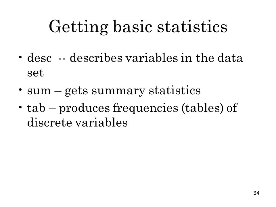 34 Getting basic statistics desc -- describes variables in the data set sum – gets summary statistics tab – produces frequencies (tables) of discrete variables