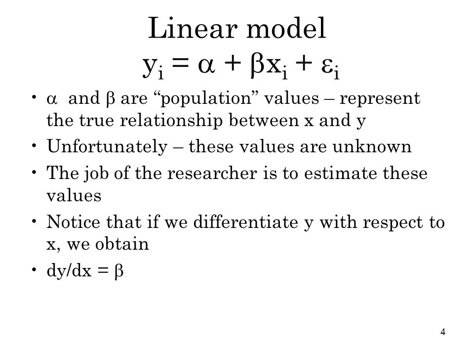 4 Linear model y i =  +  x i +  i  and  are population values – represent the true relationship between x and y Unfortunately – these values are unknown The job of the researcher is to estimate these values Notice that if we differentiate y with respect to x, we obtain dy/dx = 