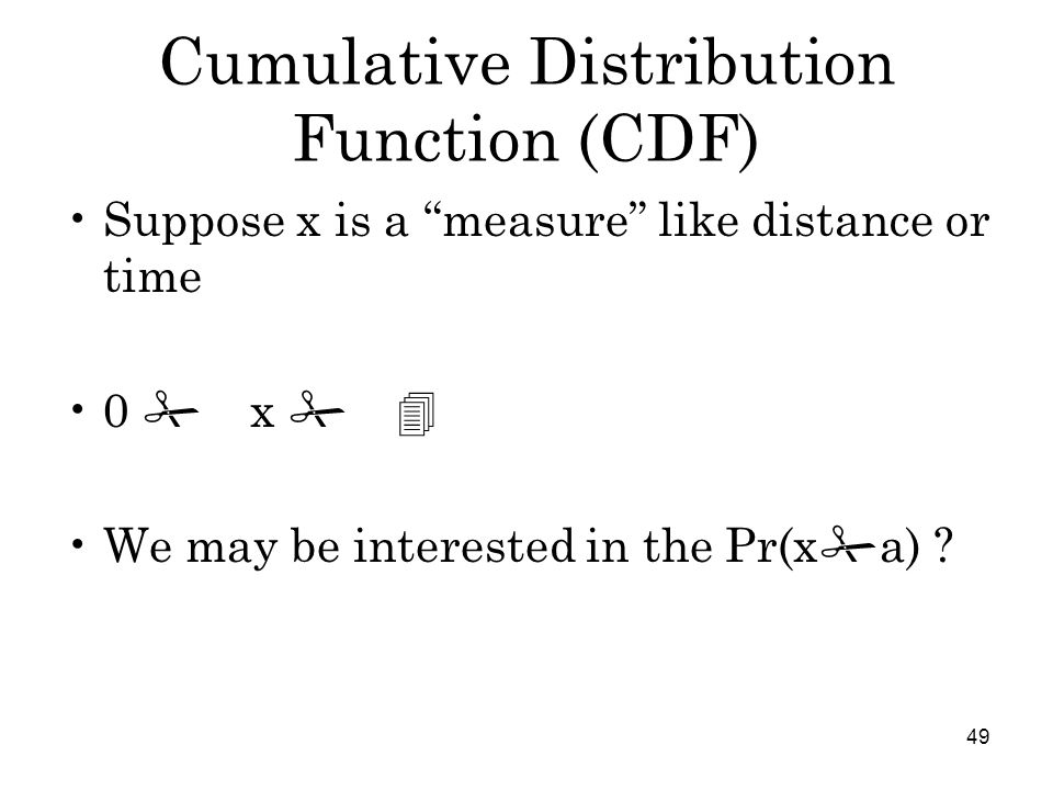 49 Cumulative Distribution Function (CDF) Suppose x is a measure like distance or time 0 # x # 4 We may be interested in the Pr(x # a)