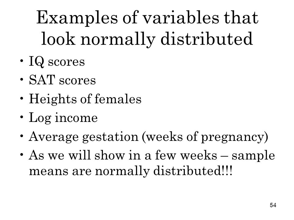 54 Examples of variables that look normally distributed IQ scores SAT scores Heights of females Log income Average gestation (weeks of pregnancy) As we will show in a few weeks – sample means are normally distributed!!!