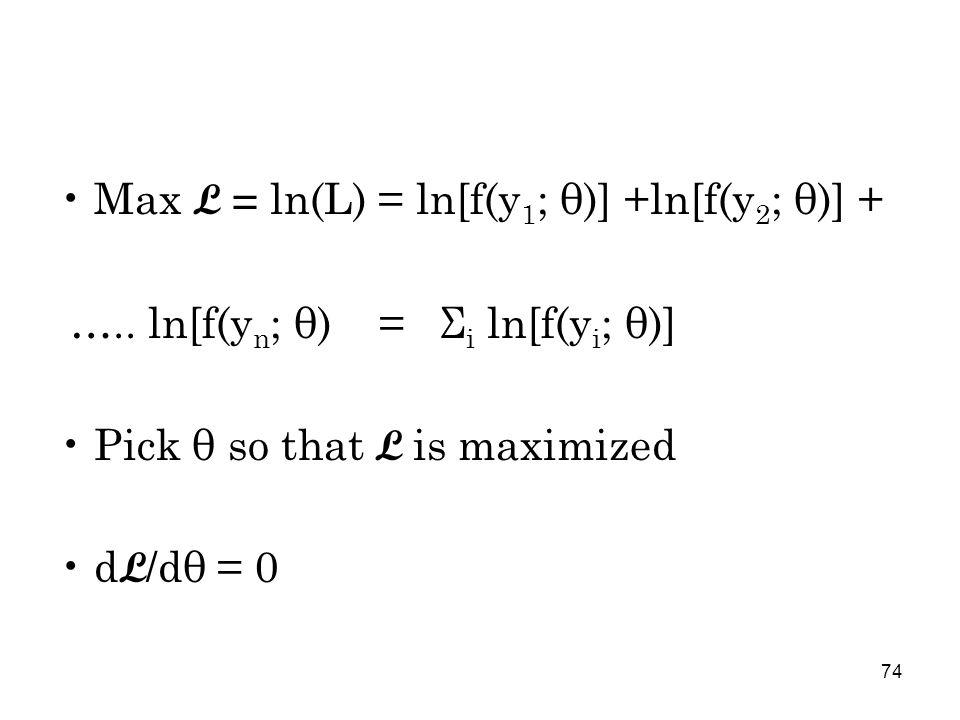 74 Max L = ln(L) = ln[f(y 1 ; θ)] +ln[f(y 2 ; θ)] + …..