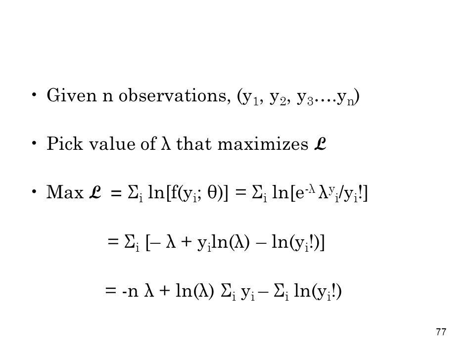 77 Given n observations, (y 1, y 2, y 3 ….y n ) Pick value of λ that maximizes L Max L = Σ i ln[f(y i ; θ)] = Σ i ln[e -λ λ y i /y i !] = Σ i [– λ + y i ln(λ) – ln(y i !)] = -n λ + ln(λ) Σ i y i – Σ i ln(y i !)