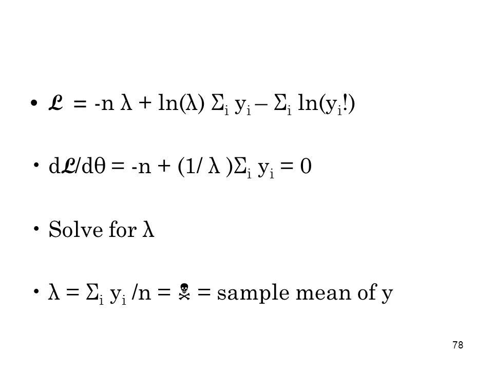 78 L = -n λ + ln(λ) Σ i y i – Σ i ln(y i !) d L /dθ = -n + (1/ λ )Σ i y i = 0 Solve for λ λ = Σ i y i /n =  = sample mean of y