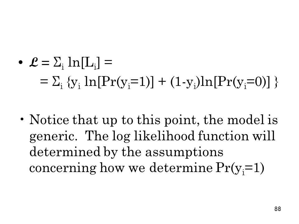 88 L = Σ i ln[L i ] = = Σ i {y i ln[Pr(y i =1)] + (1-y i )ln[Pr(y i =0)] } Notice that up to this point, the model is generic.