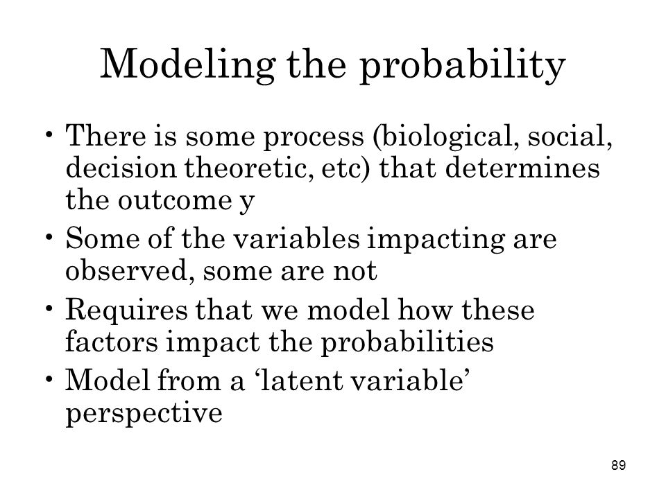 89 Modeling the probability There is some process (biological, social, decision theoretic, etc) that determines the outcome y Some of the variables impacting are observed, some are not Requires that we model how these factors impact the probabilities Model from a 'latent variable' perspective