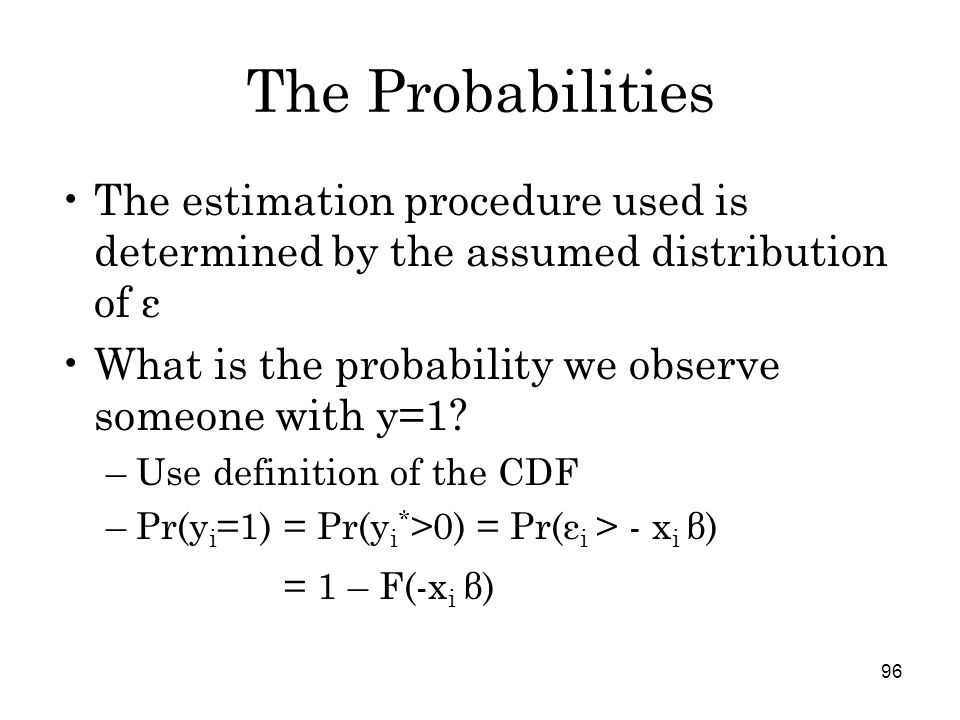 96 The Probabilities The estimation procedure used is determined by the assumed distribution of ε What is the probability we observe someone with y=1.