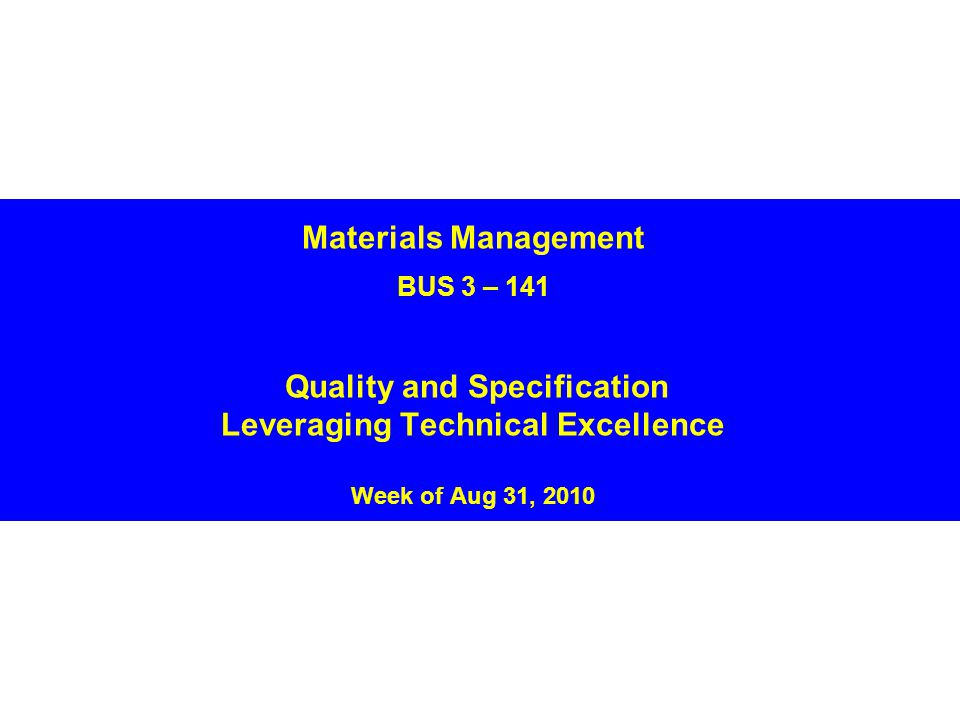 Materials Management BUS 3 – 141 Quality and Specification Leveraging Technical Excellence Week of Aug 31, 2010