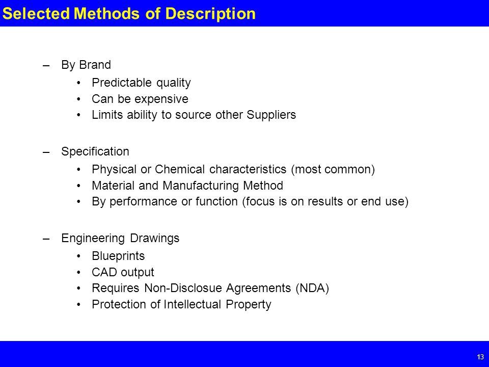 Page Selected Methods of Description –By Brand Predictable quality Can be expensive Limits ability to source other Suppliers –Specification Physical or Chemical characteristics (most common) Material and Manufacturing Method By performance or function (focus is on results or end use) –Engineering Drawings Blueprints CAD output Requires Non-Disclosue Agreements (NDA) Protection of Intellectual Property