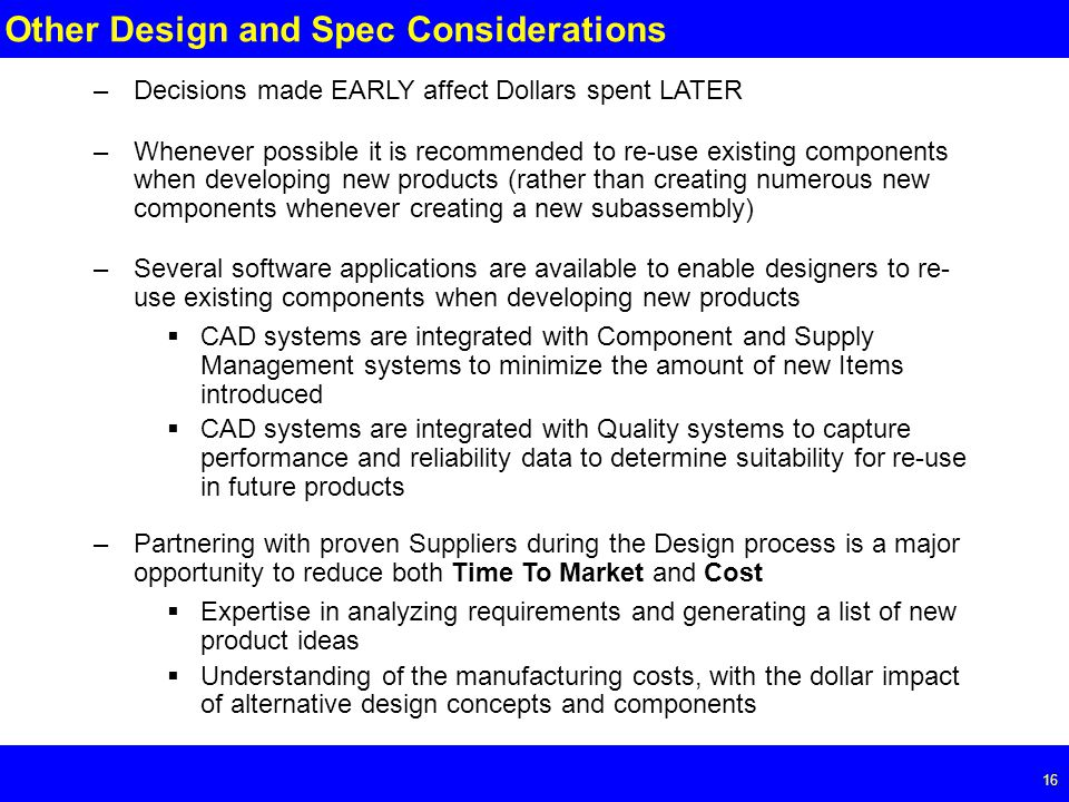 Page Other Design and Spec Considerations –Decisions made EARLY affect Dollars spent LATER –Whenever possible it is recommended to re-use existing components when developing new products (rather than creating numerous new components whenever creating a new subassembly) –Several software applications are available to enable designers to re- use existing components when developing new products  CAD systems are integrated with Component and Supply Management systems to minimize the amount of new Items introduced  CAD systems are integrated with Quality systems to capture performance and reliability data to determine suitability for re-use in future products –Partnering with proven Suppliers during the Design process is a major opportunity to reduce both Time To Market and Cost  Expertise in analyzing requirements and generating a list of new product ideas  Understanding of the manufacturing costs, with the dollar impact of alternative design concepts and components