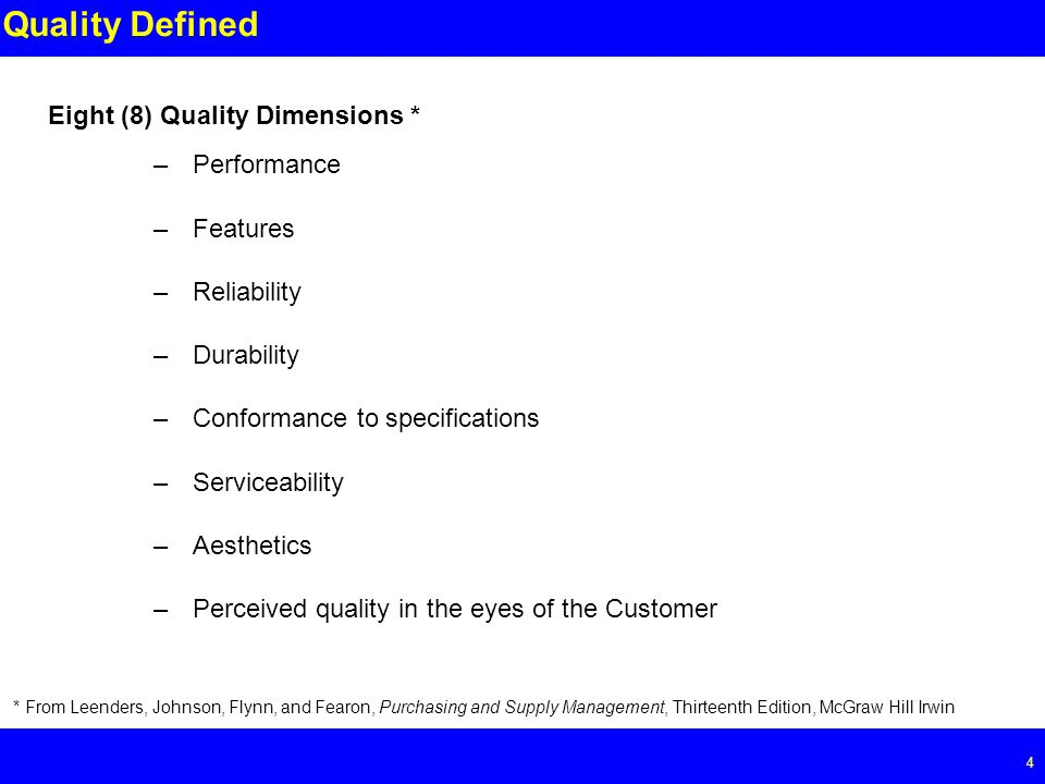 Page 4 4 Quality Defined –Performance –Features –Reliability –Durability –Conformance to specifications –Serviceability –Aesthetics –Perceived quality in the eyes of the Customer Eight (8) Quality Dimensions * * From Leenders, Johnson, Flynn, and Fearon, Purchasing and Supply Management, Thirteenth Edition, McGraw Hill Irwin