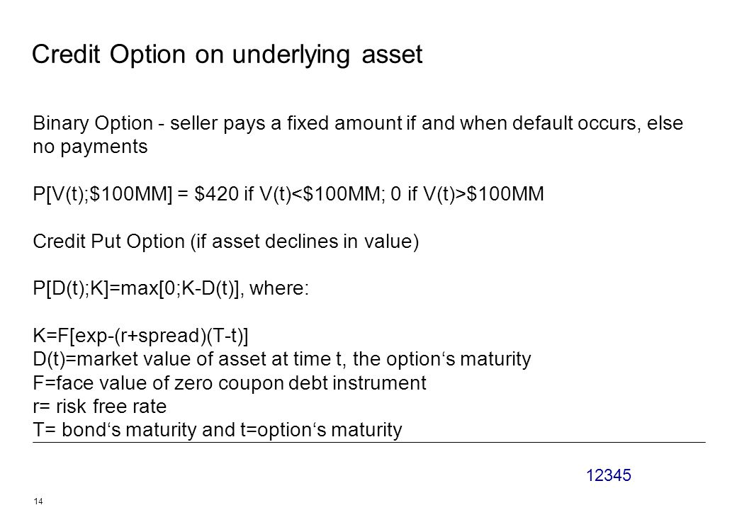 12345 14 Credit Option on underlying asset Binary Option - seller pays a fixed amount if and when default occurs, else no payments P[V(t);$100MM] = $420 if V(t) $100MM Credit Put Option (if asset declines in value) P[D(t);K]=max[0;K-D(t)], where: K=F[exp-(r+spread)(T-t)] D(t)=market value of asset at time t, the option's maturity F=face value of zero coupon debt instrument r= risk free rate T= bond's maturity and t=option's maturity