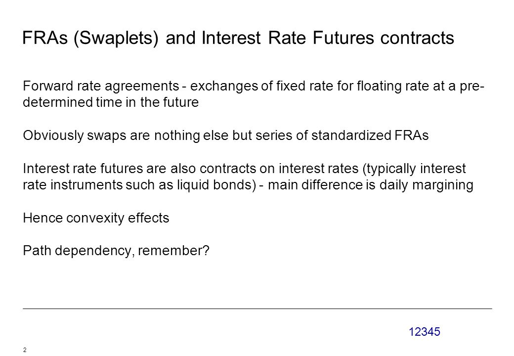 12345 2 FRAs (Swaplets) and Interest Rate Futures contracts Forward rate agreements - exchanges of fixed rate for floating rate at a pre- determined time in the future Obviously swaps are nothing else but series of standardized FRAs Interest rate futures are also contracts on interest rates (typically interest rate instruments such as liquid bonds) - main difference is daily margining Hence convexity effects Path dependency, remember