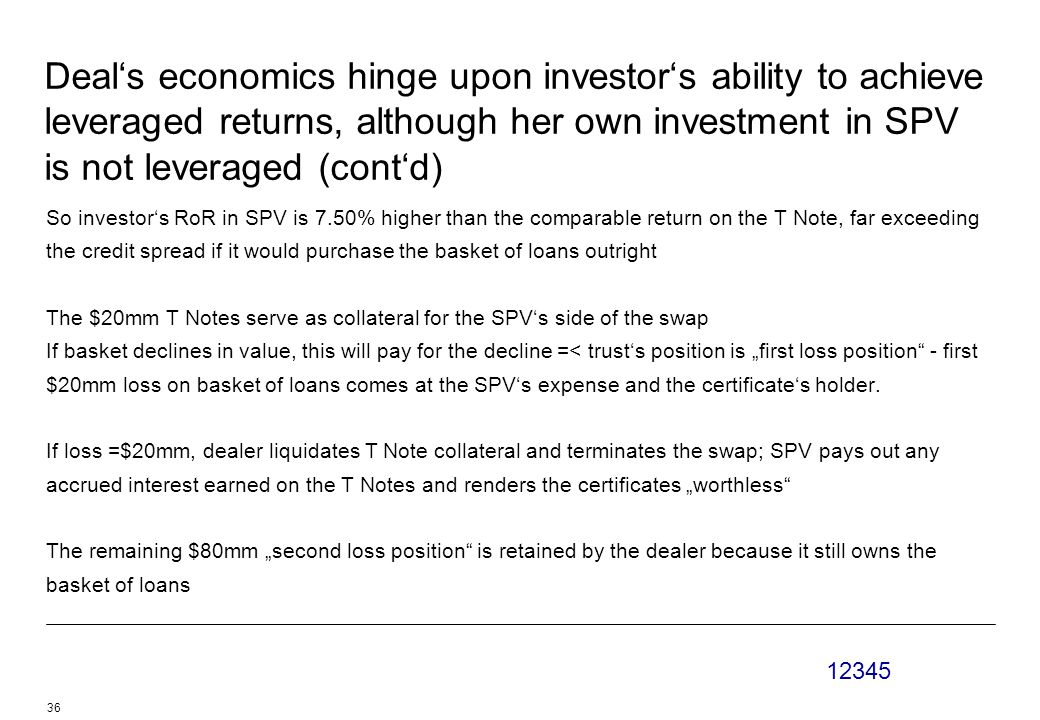 """12345 36 Deal's economics hinge upon investor's ability to achieve leveraged returns, although her own investment in SPV is not leveraged (cont'd) So investor's RoR in SPV is 7.50% higher than the comparable return on the T Note, far exceeding the credit spread if it would purchase the basket of loans outright The $20mm T Notes serve as collateral for the SPV's side of the swap If basket declines in value, this will pay for the decline =< trust's position is """"first loss position - first $20mm loss on basket of loans comes at the SPV's expense and the certificate's holder."""