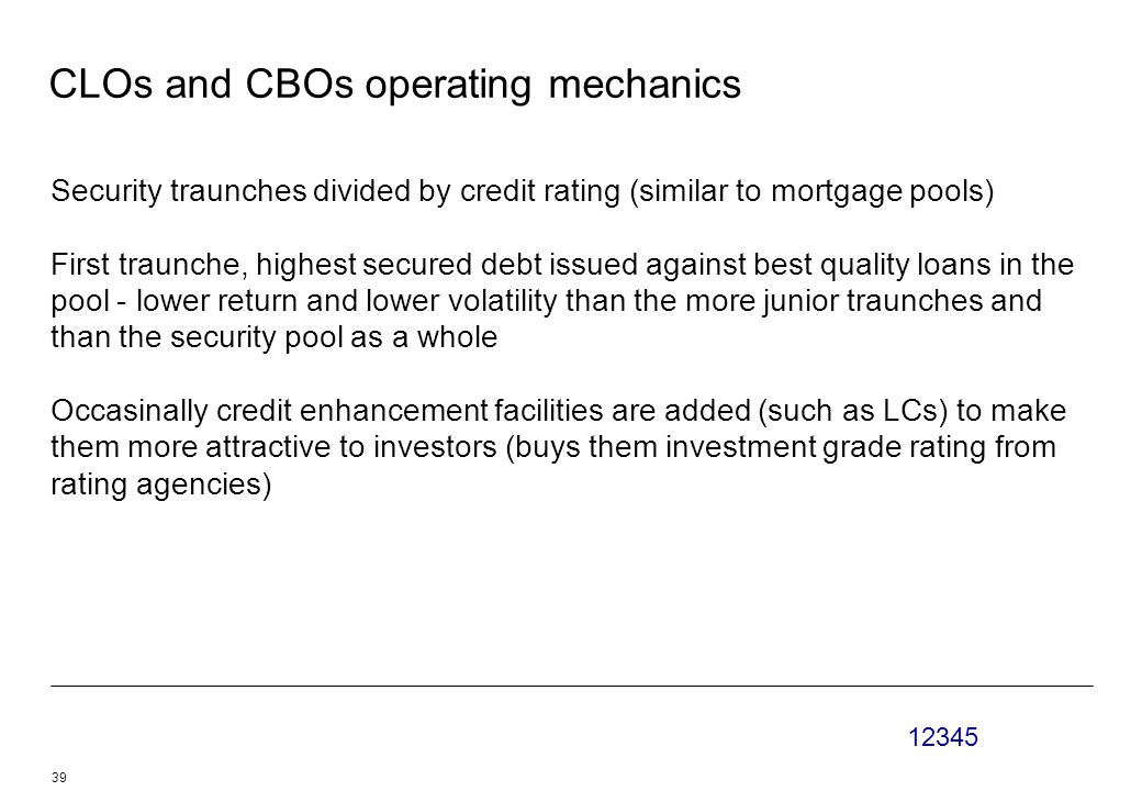 12345 39 CLOs and CBOs operating mechanics Security traunches divided by credit rating (similar to mortgage pools) First traunche, highest secured debt issued against best quality loans in the pool - lower return and lower volatility than the more junior traunches and than the security pool as a whole Occasinally credit enhancement facilities are added (such as LCs) to make them more attractive to investors (buys them investment grade rating from rating agencies)