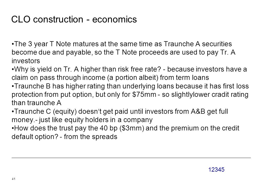 12345 41 CLO construction - economics The 3 year T Note matures at the same time as Traunche A securities become due and payable, so the T Note proceeds are used to pay Tr.