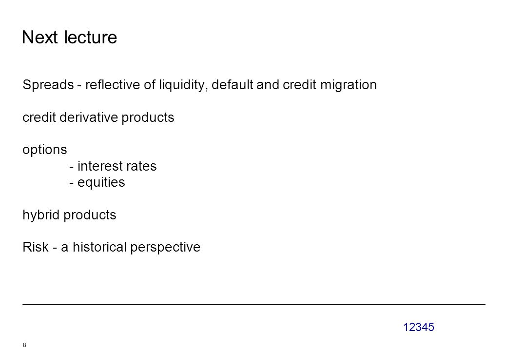 12345 8 Next lecture Spreads - reflective of liquidity, default and credit migration credit derivative products options - interest rates - equities hybrid products Risk - a historical perspective