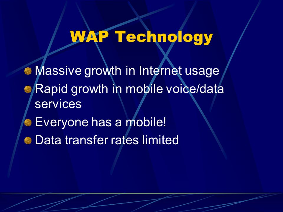 WAP Technology Massive growth in Internet usage Rapid growth in mobile voice/data services Everyone has a mobile.