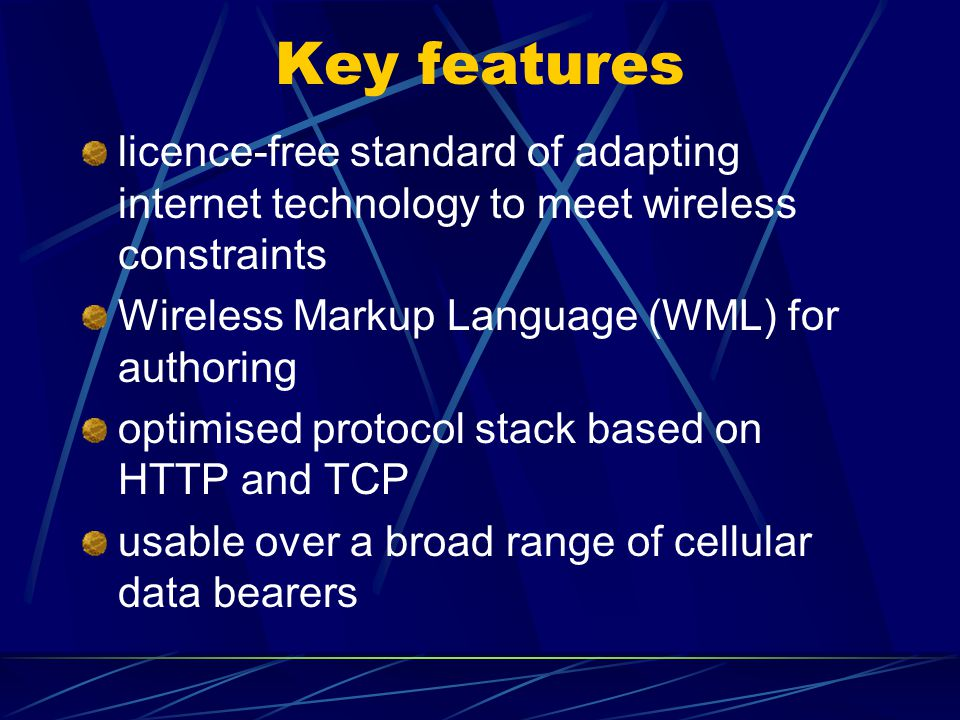 Key features licence-free standard of adapting internet technology to meet wireless constraints Wireless Markup Language (WML) for authoring optimised protocol stack based on HTTP and TCP usable over a broad range of cellular data bearers