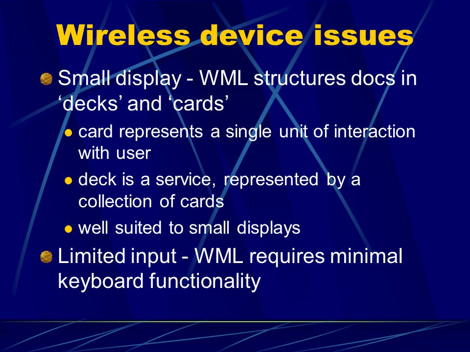 Wireless device issues Small display - WML structures docs in 'decks' and 'cards' card represents a single unit of interaction with user deck is a service, represented by a collection of cards well suited to small displays Limited input - WML requires minimal keyboard functionality