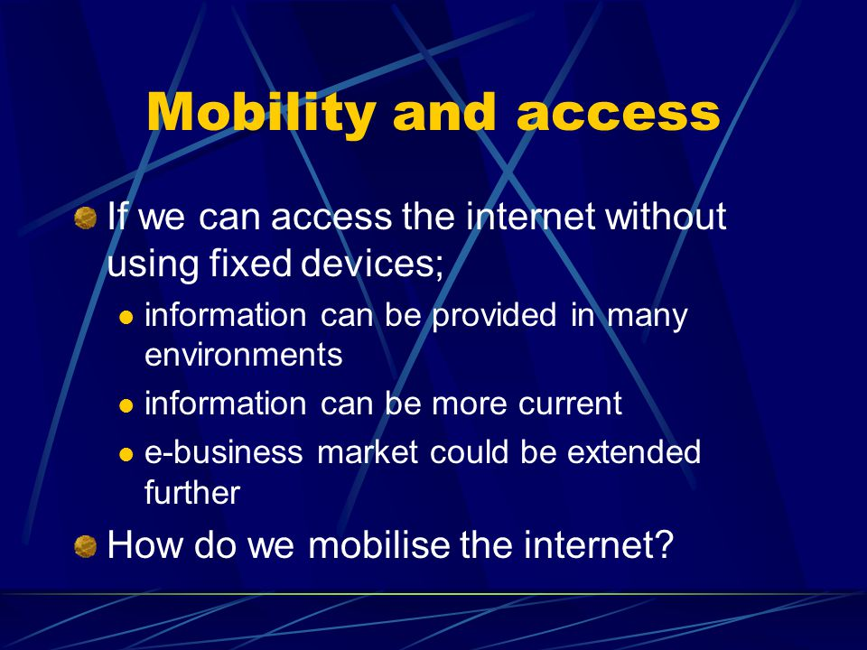 Mobility and access If we can access the internet without using fixed devices; information can be provided in many environments information can be more current e-business market could be extended further How do we mobilise the internet