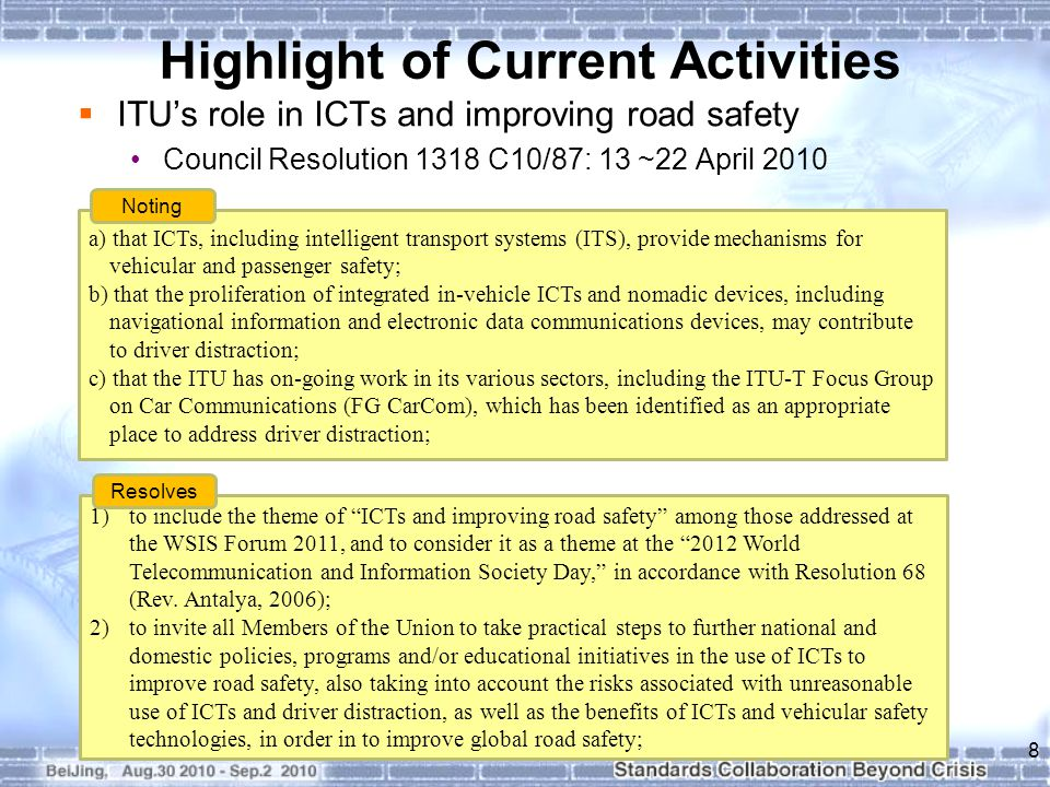 Highlight of Current Activities  ITU's role in ICTs and improving road safety Council Resolution 1318 C10/87: 13 ~22 April a) that ICTs, including intelligent transport systems (ITS), provide mechanisms for vehicular and passenger safety; b) that the proliferation of integrated in-vehicle ICTs and nomadic devices, including navigational information and electronic data communications devices, may contribute to driver distraction; c) that the ITU has on-going work in its various sectors, including the ITU-T Focus Group on Car Communications (FG CarCom), which has been identified as an appropriate place to address driver distraction; Noting 1)to include the theme of ICTs and improving road safety among those addressed at the WSIS Forum 2011, and to consider it as a theme at the 2012 World Telecommunication and Information Society Day, in accordance with Resolution 68 (Rev.