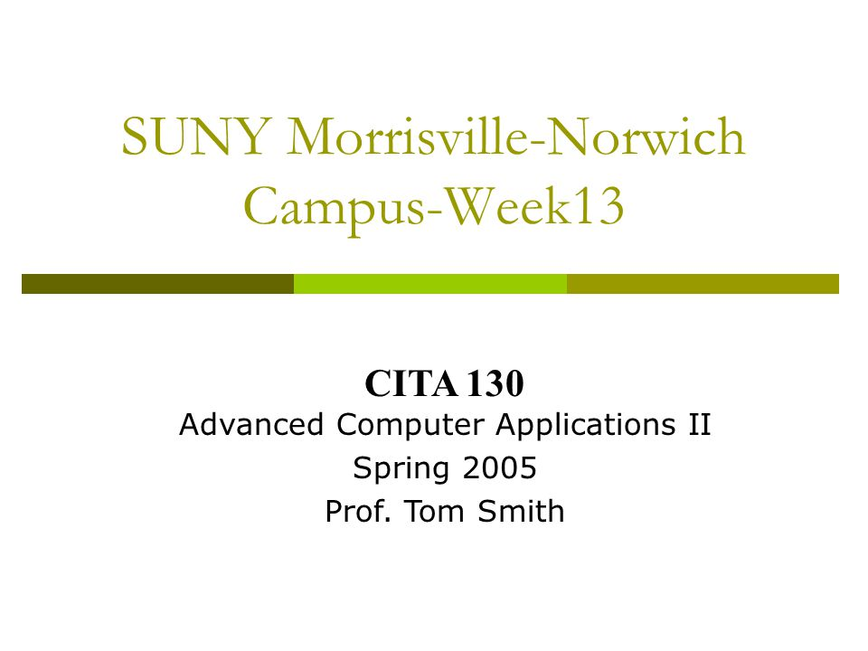 SUNY Morrisville-Norwich Campus-Week13 CITA 130 Advanced Computer Applications II Spring 2005 Prof.