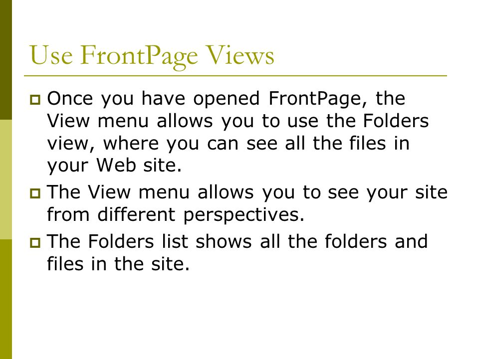 Use FrontPage Views  Once you have opened FrontPage, the View menu allows you to use the Folders view, where you can see all the files in your Web site.
