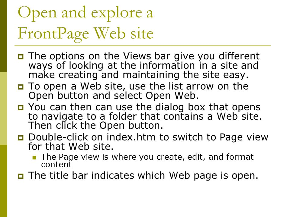 Open and explore a FrontPage Web site  The options on the Views bar give you different ways of looking at the information in a site and make creating and maintaining the site easy.