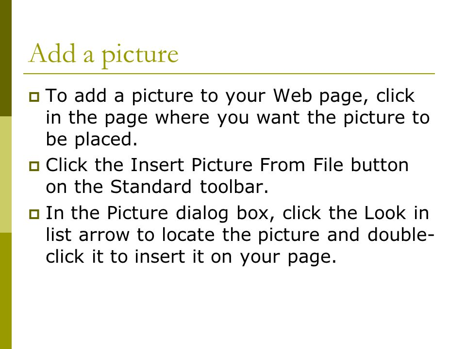 Add a picture  To add a picture to your Web page, click in the page where you want the picture to be placed.