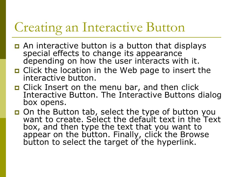 Creating an Interactive Button  An interactive button is a button that displays special effects to change its appearance depending on how the user interacts with it.