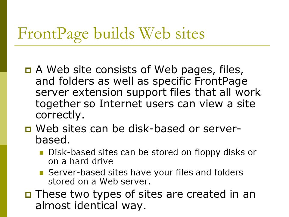 FrontPage builds Web sites  A Web site consists of Web pages, files, and folders as well as specific FrontPage server extension support files that all work together so Internet users can view a site correctly.