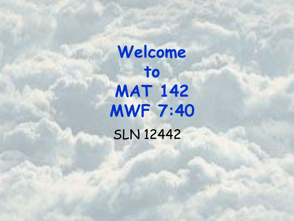 Welcome to MAT 142 MWF 7:40 SLN 12442