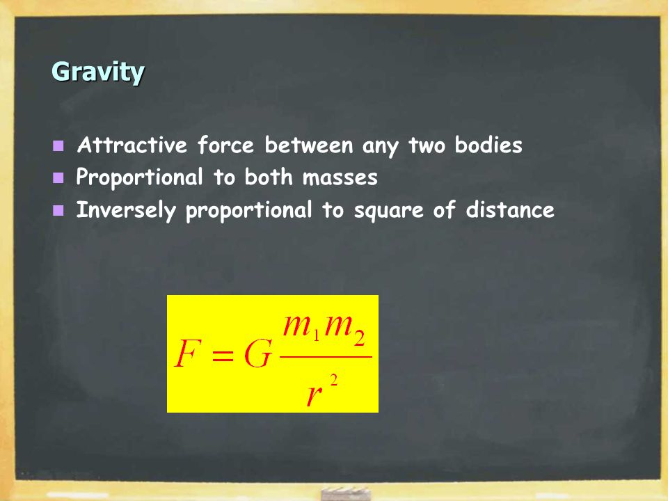 Gravity Attractive force between any two bodies Proportional to both masses Inversely proportional to square of distance