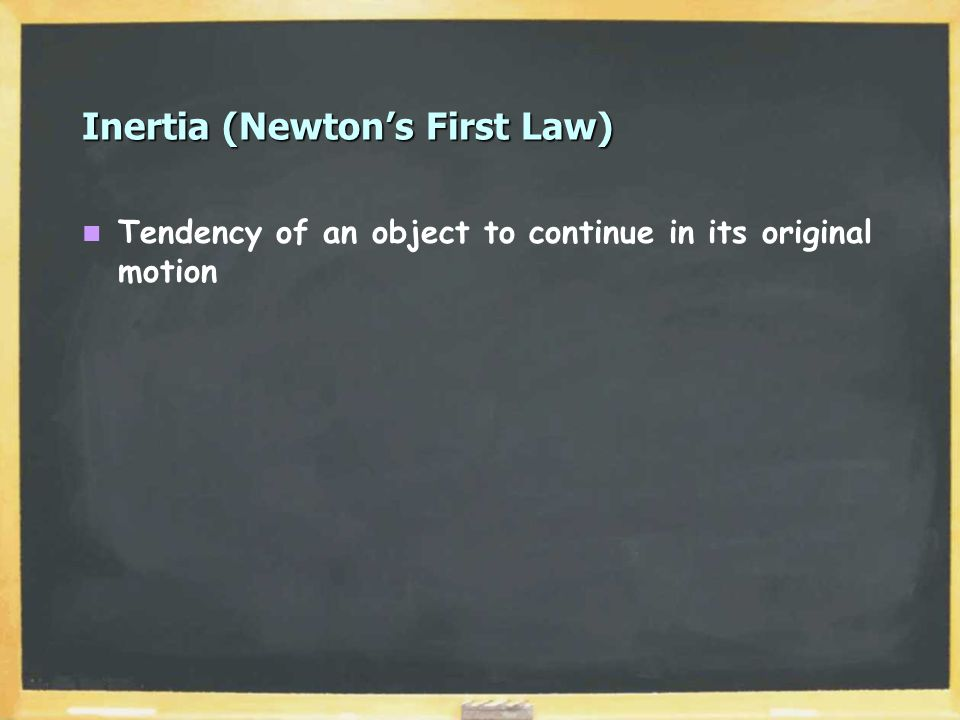 Inertia (Newton's First Law) Tendency of an object to continue in its original motion