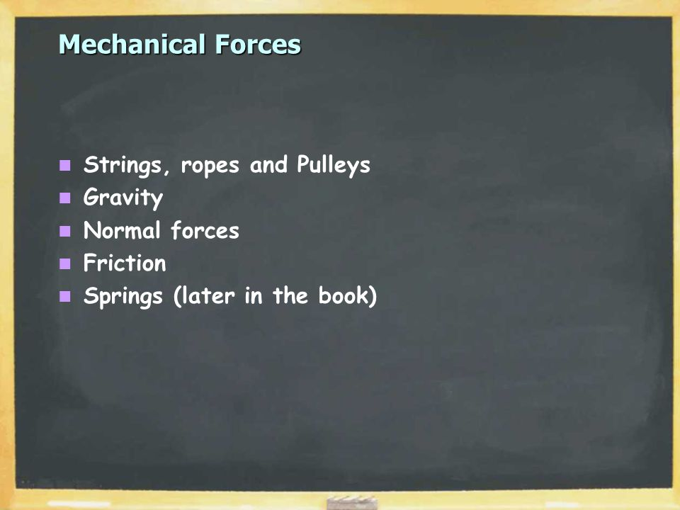 Mechanical Forces Strings, ropes and Pulleys Gravity Normal forces Friction Springs (later in the book)