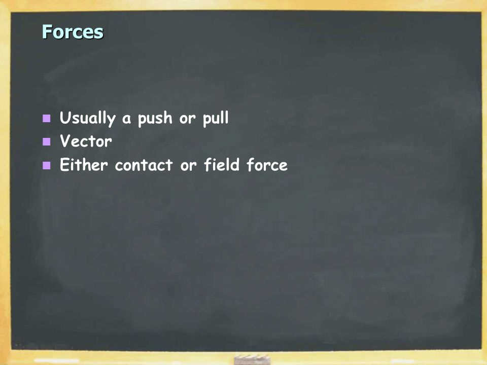Forces Usually a push or pull Vector Either contact or field force