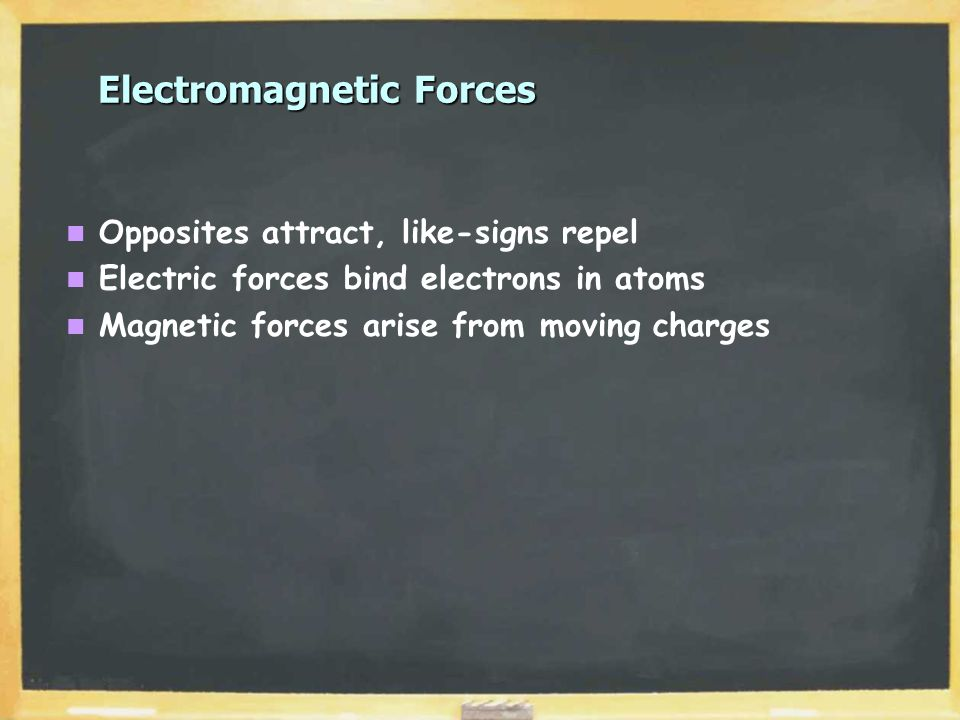 Electromagnetic Forces Opposites attract, like-signs repel Electric forces bind electrons in atoms Magnetic forces arise from moving charges