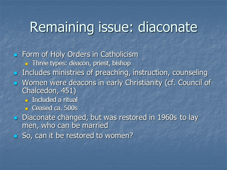Remaining issue: diaconate Form of Holy Orders in Catholicism Form of Holy Orders in Catholicism Three types: deacon, priest, bishop Three types: deacon, priest, bishop Includes ministries of preaching, instruction, counseling Includes ministries of preaching, instruction, counseling Women were deacons in early Christianity (cf.