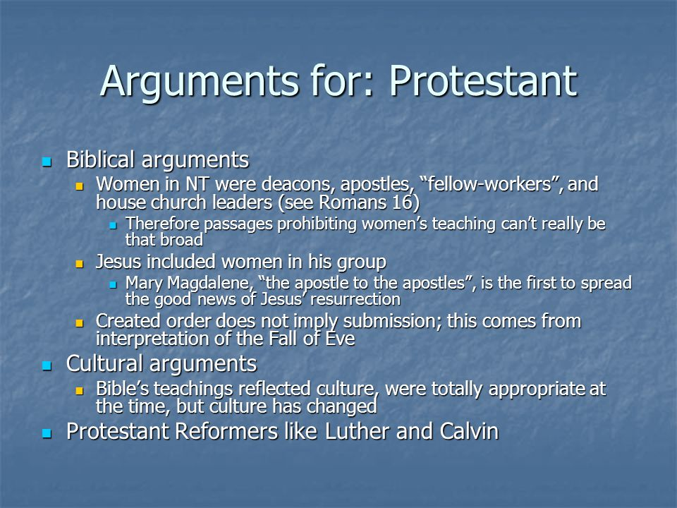 Arguments for: Protestant Biblical arguments Biblical arguments Women in NT were deacons, apostles, fellow-workers , and house church leaders (see Romans 16) Women in NT were deacons, apostles, fellow-workers , and house church leaders (see Romans 16) Therefore passages prohibiting women's teaching can't really be that broad Therefore passages prohibiting women's teaching can't really be that broad Jesus included women in his group Jesus included women in his group Mary Magdalene, the apostle to the apostles , is the first to spread the good news of Jesus' resurrection Mary Magdalene, the apostle to the apostles , is the first to spread the good news of Jesus' resurrection Created order does not imply submission; this comes from interpretation of the Fall of Eve Created order does not imply submission; this comes from interpretation of the Fall of Eve Cultural arguments Cultural arguments Bible's teachings reflected culture, were totally appropriate at the time, but culture has changed Bible's teachings reflected culture, were totally appropriate at the time, but culture has changed Protestant Reformers like Luther and Calvin Protestant Reformers like Luther and Calvin