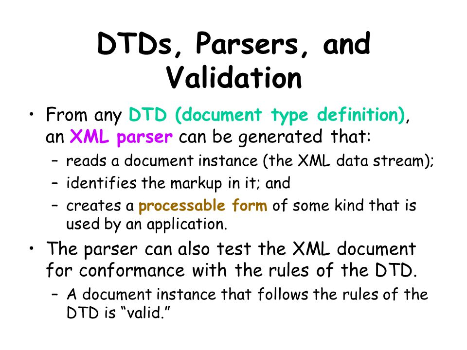 DTDs, Parsers, and Validation From any DTD (document type definition), an XML parser can be generated that: –reads a document instance (the XML data stream); –identifies the markup in it; and –creates a processable form of some kind that is used by an application.