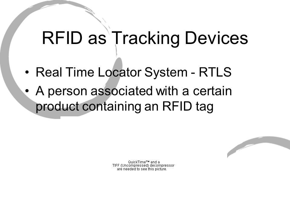 RFID as Tracking Devices Real Time Locator System - RTLS A person associated with a certain product containing an RFID tag