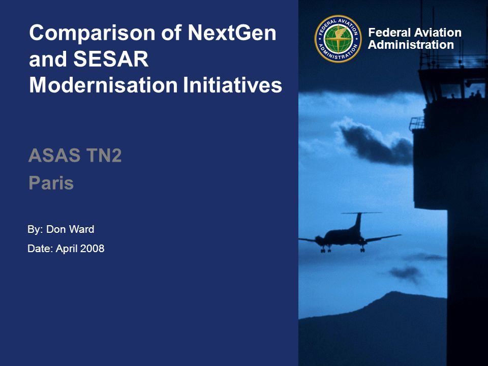 Federal Aviation Administration Comparison of NextGen and SESAR Modernisation Initiatives ASAS TN2 Paris By: Don Ward Date: April 2008