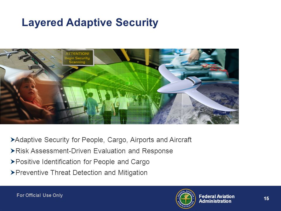 15 Federal Aviation Administration For Official Use Only  Adaptive Security for People, Cargo, Airports and Aircraft  Risk Assessment-Driven Evaluation and Response  Positive Identification for People and Cargo  Preventive Threat Detection and Mitigation Layered Adaptive Security